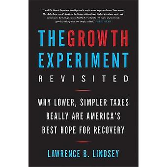 The Growth Experiment Revisited Why Lower Simpler Taxes Really Are Americas Best Hope for Recovery by Lindsey & Lawrence B.