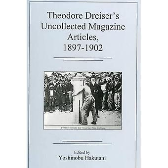 Theodore Dreiser's Uncollected Magazine Artibtces - 1897-1902 by Theo