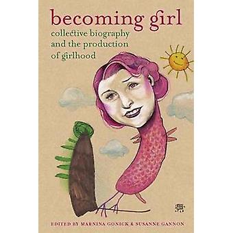 Becoming Girl - Collective Biography & the Production of Girlhood by M
