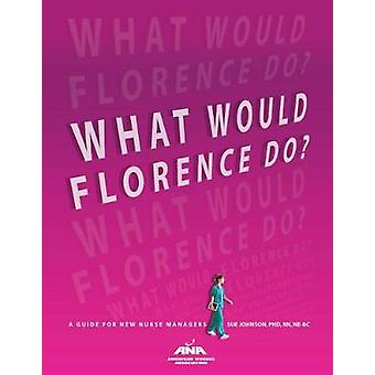 What Would Florence Do? - A Guide for New Nurse Managers by Sue Johnso