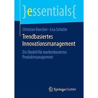 Trendbasiertes Innovationsmanagement - Ein Modell Fur Markenbasiertes