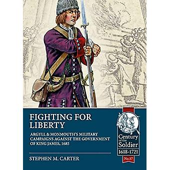 Fighting for Liberty  Argyll amp Monmouths Military Campaigns Against the Government of King James 1685 by Stephen M Carter