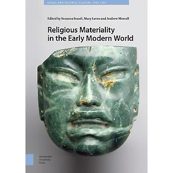 Religious Materiality in the Early Modern World by Edited by Suzanna Ivanic & Edited by DR Mary Laven & Edited by PROF Andrew Morrall & Contributions by Alessandra Chessa & Contributions by Hildegard Diemberger & Contributions by Gabriel Goldstein & C