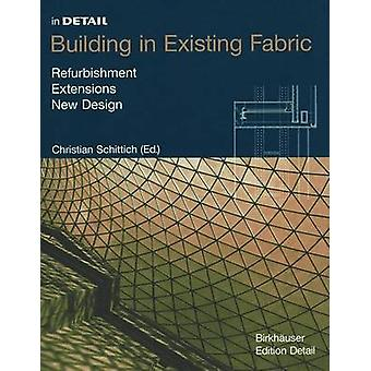Building in Existing Fabric  Refurbishment Extensions New Design by Edited by Christian Schittich