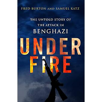 Under Fire - The Untold Story of the Attack in Benghazi by Fred Burton