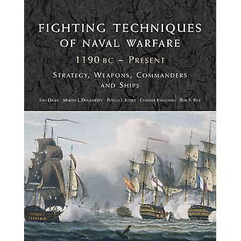 Fighting Techniques of Naval Warfare 1190BC-Present by Iain Dickie -