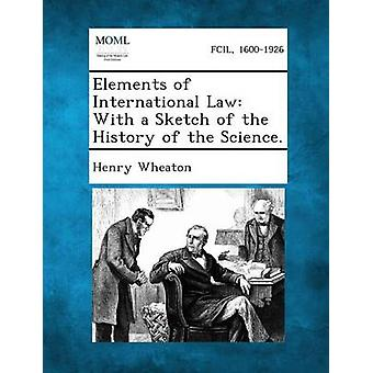 Elements of International Law With a Sketch of the History of the Science. by Wheaton & Henry