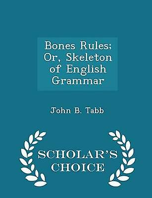 Bones Rules Or Skeleton of English Grammar  Scholars Choice Edition by Tabb & John B.