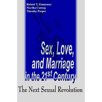 Sex Love and Marriage in the 21st Century The Next Sexual Revolution by Francoeur & Robert T.