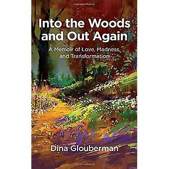 Into the Woods and Out Again - A Memoir of Love - Madness - and Transf