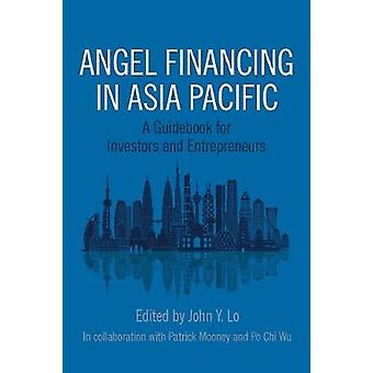 Angel Financing in Asia Pacific A Guidebook for Investors and Entrepreneurs by Lo & John Y.