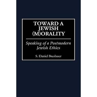 Toward a Jewish MOrality Speaking of a Postmodern Jewish Ethics by Breslauer & S. Daniel
