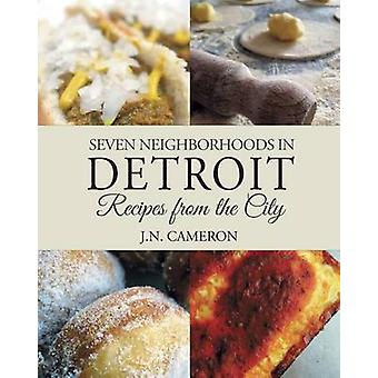Seven Neighborhoods in Detroit Recipes from the City by Cameron & J.N.