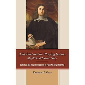 John Eliot and the Praying Indians of Massachusetts Bay Communities and Connections in Puritan New England by Gray & Kathryn N.