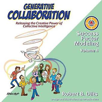 Generative Collaboration Releasing the Creative Power of Collective Intelligence by Dilts & Robert Brian