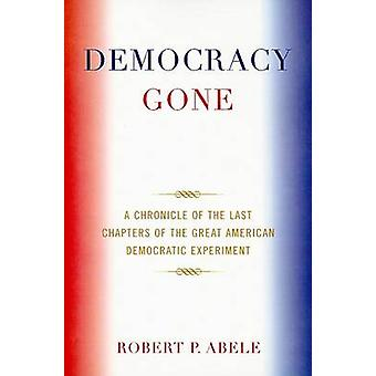 Democracy Gone A Chronicle of the Last Chapters of the Great American Democratic Experiment by Abele & Robert P.