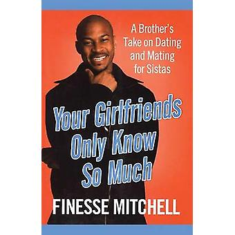 Your Girlfriends Only Know So Much The Surprising Truth about What Men Are Really Thinking by Mitchell & Finesse