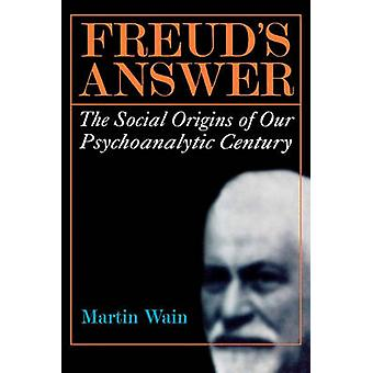 Freuds Answer The Social Origins of Our Psychoanalytic Century by Wain & Martin