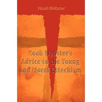 Noah Websters Advice to the Young and Moral Catechism by Webster & Noah