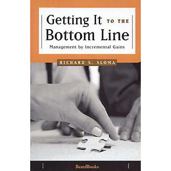 Getting It to the Bottom Line Management by Incremental Gains by Sloma & Richard S.