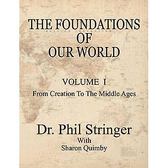 The Foundations of Our World Volume I from Creation to the Middle Ages by Stringer & Phil