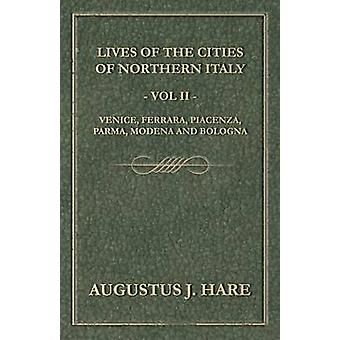 Cities of Northern Italy  Vol. II Venice Ferrara Piacenza Parma Modena and Bologna by Hare & Augustus John Cuthbert