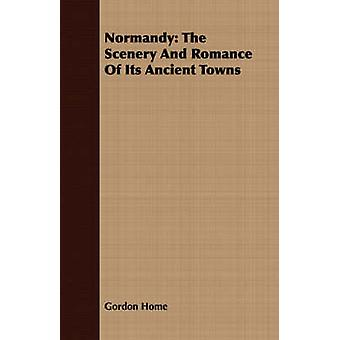 Normandy The Scenery And Romance Of Its Ancient Towns by Home & Gordon