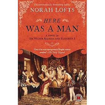 Here Was a Man A Novel of Sir Walter Raleigh and Elizabeth I by Lofts & Norah