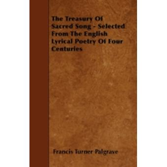 The Treasury Of Sacred Song  Selected From The English Lyrical Poetry Of Four Centuries by Palgrave & Francis Turner