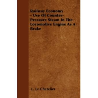 Railway Economy  Use Of CounterPressure Steam In The Locomotive Engine As A Brake by Chatelier & L. Le
