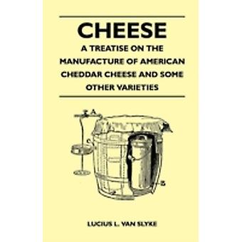 Cheese  A Treatise on the Manufacture of American Cheddar Cheese and Some Other Varieties by Slyke & Lucius L. Van