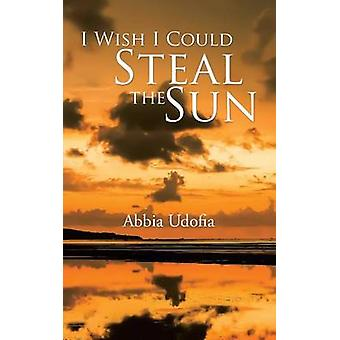 I Wish I Could Steal the Sun by Udofia & Abbia