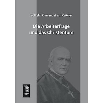 Die Arbeiterfrage Und Das Christentum by Ketteler & Wilhelm Emmanuel Von