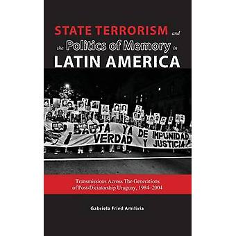 State Terrorism and the Politics of Memory in Latin America Transmissions Across The Generations of PostDictatorship Uruguay 19842004 by Fried Amilivia & Gabriela