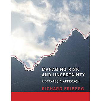 Managing Risk and Uncertainty - A Strategic Approach by Richard Friber