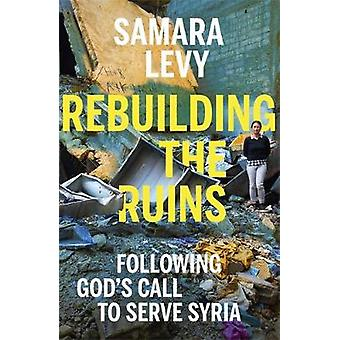 Rebuilding the Ruins - Following God's call to serve Syria by Samara L