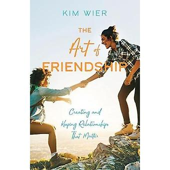 The Art of Friendship - Creating and Keeping Relationships that Matter