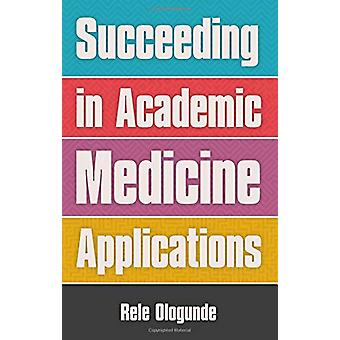 Succeeding in Academic Medicine Applications by Rele Ologunde - 97819
