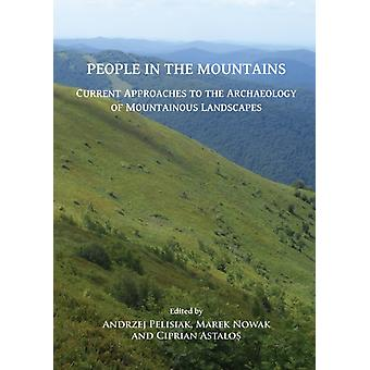 People in the Mountains Current Approaches to the Archaeology of Mountainous Landscapes by Edited by Andrzej Pelisiak & Edited by Marek Nowak & Edited by Ciprian Astalos