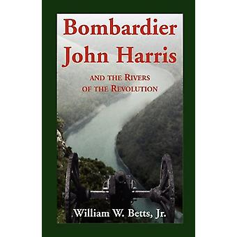 Bombardier John Harris and the Rivers of the Revolution by William W