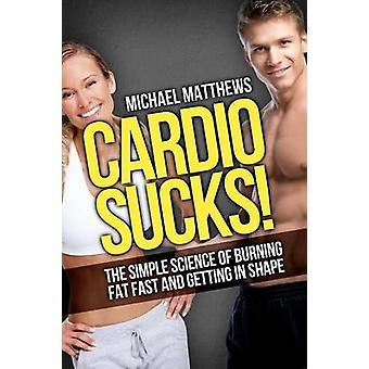 Cardio Sucks - The Simple Science of Losing Fat Fast...Not Muscle by M