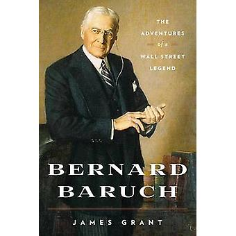Bernard Baruch - The Adventures of a Wall Street Legend by James Grant