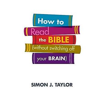 How to Read the Bible Without Switching off Your Brain by Taylor & Simon J.