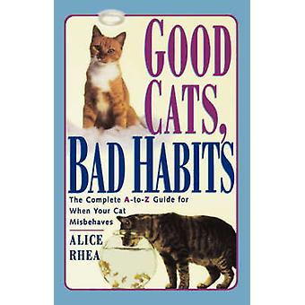 Good Cats Bad Habits The Complete A to Z Guide for When Your Cat Misbehaves by Rhea & Alice
