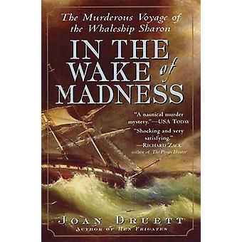 In the Wake of Madness The Murderous Voyage of the Whaleship Sharon by Druett & Joan