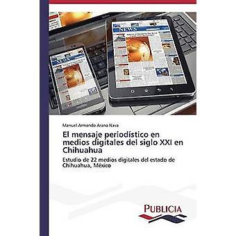 El mensaje periodstico nl medios digitales del siglo XXI nl Chihuahua door Arana Nava Manuel Armando