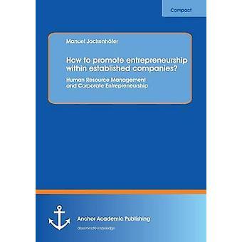 How to Promote Entrepreneurship Within Established Companies Human Resource Management and Corporate Entrepreneurship by Jockenhofer & Manuel
