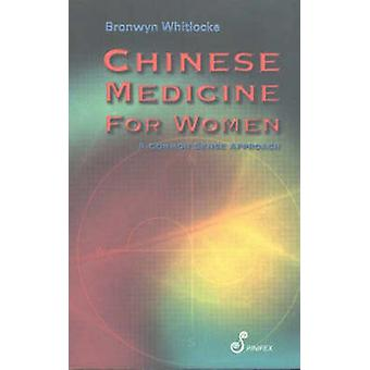 Chinese Medicine for Women - A Common Sense Approach by Bronwyn Whitlo