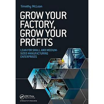 Grow Your Factory Grow Your Profits  Lean for Small and MediumSized Manufacturing Enterprises by McLean & Timothy