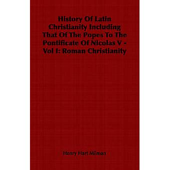 History Of Latin Christianity Including That Of The Popes To The Pontificate Of Nicolas V  Vol I Roman Christianity by Milman & Henry Hart